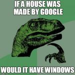 Philosoraptor Meme | IF A HOUSE WAS MADE BY GOOGLE WOULD IT HAVE WINDOWS | image tagged in memes,philosoraptor | made w/ Imgflip meme maker