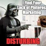 Darth Vader finger pointing | I Find Your Lack of Pinterest Marketing DISTURBING | image tagged in darth vader finger pointing | made w/ Imgflip meme maker