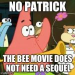 No Patrick Meme | NO PATRICK THE BEE MOVIE DOES NOT NEED A SEQUEL | image tagged in memes,no patrick | made w/ Imgflip meme maker
