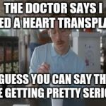So I Guess You Can Say Things Are Getting Pretty Serious Meme | THE DOCTOR SAYS I NEED A HEART TRANSPLANT SO I GUESS YOU CAN SAY THINGS ARE GETTING PRETTY SERIOUS | image tagged in memes,so i guess you can say things are getting pretty serious | made w/ Imgflip meme maker