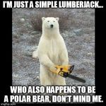 Chainsaw Bear Meme | I'M JUST A SIMPLE LUMBERJACK... WHO ALSO HAPPENS TO BE A POLAR BEAR, DON'T MIND ME. | image tagged in memes,chainsaw bear | made w/ Imgflip meme maker