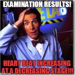 Bill Nye The Science Guy Meme | EXAMINATION RESULTS! HEART BEAT INCREASING AT A DECREASING STAGE!!! | image tagged in memes,bill nye the science guy | made w/ Imgflip meme maker
