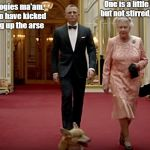 Bond & The Queen | One is a little shaken but not stirred, Mr Bond My apologies ma'am. I seem to have kicked your dog up the arse | image tagged in bond  the queen | made w/ Imgflip meme maker