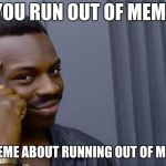 Roll Safe Think About It Meme | WHEN YOU RUN OUT OF MEME IDEAS MAKE A MEME ABOUT RUNNING OUT OF MEME IDEAS | image tagged in memes,roll safe think about it | made w/ Imgflip meme maker