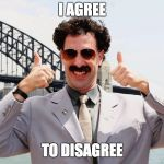 Borat Thumbs Up | I AGREE TO DISAGREE | image tagged in borat thumbs up | made w/ Imgflip meme maker