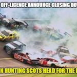 Because Race Car Meme | ENGLISH OFF-LICENCE ANNOUNCE CLOSING DOWN SALE BARGAIN HUNTING SCOTS HEAD FOR THE BORDER | image tagged in memes,because race car | made w/ Imgflip meme maker