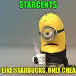 Why pay more.  Oh yeah, now i know! | STARCENTS IT'S LIKE STARBUCKS, ONLY CHEAPER | image tagged in minion coffee,memes,funny,your mom | made w/ Imgflip meme maker