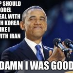 Delusion obama | TRUMP SHOULD MODEL HIS DEAL WITH NORTH KOREA LIKE I DID WITH IRAN DAMN I WAS GOOD | image tagged in memes,2nd term obama | made w/ Imgflip meme maker
