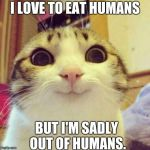 Smiling Cat Meme | I LOVE TO EAT HUMANS BUT I'M SADLY OUT OF HUMANS. | image tagged in memes,smiling cat | made w/ Imgflip meme maker