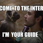 Puppy  monkey baby is your internet guide   | I'M  YOUR GUIDE WELCOME  TO THE INTERNET | image tagged in puppy monkey baby,internet | made w/ Imgflip meme maker
