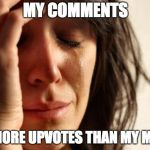 First World Problems Meme | MY COMMENTS GET MORE UPVOTES THAN MY MEMES | image tagged in memes,first world problems | made w/ Imgflip meme maker