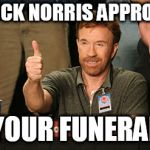 Chuck Norris Approves Meme | CHUCK NORRIS APPROVES YOUR FUNERAL | image tagged in memes,chuck norris approves,chuck norris | made w/ Imgflip meme maker