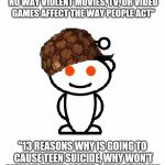 "Scumbag Redditor Meme | ""PEOPLE ARE SO STUPID, THERE'S NO WAY VIOLENT MOVIES, TV, OR VIDEO GAMES AFFECT THE WAY PEOPLE ACT"" ""13 REASONS WHY IS GOING TO CAUSE TEEN S 
