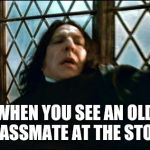 Snape Meme | WHEN YOU SEE AN OLD CLASSMATE AT THE STORE | image tagged in memes,snape | made w/ Imgflip meme maker