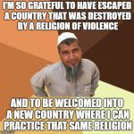 Ordinary Muslim Man Meme | I'M SO GRATEFUL TO HAVE ESCAPED A COUNTRY THAT WAS DESTROYED BY A RELIGION OF VIOLENCE AND TO BE WELCOMED INTO A NEW COUNTRY WHERE I CAN PRA | image tagged in memes,ordinary muslim man | made w/ Imgflip meme maker