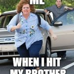 Melissa McCarthy running  | ME WHEN I HIT MY BROTHER | image tagged in melissa mccarthy running | made w/ Imgflip meme maker