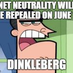 Dinkleberg | NET NEUTRALITY WILL BE REPEALED ON JUNE 11 DINKLEBERG | image tagged in dinkleberg | made w/ Imgflip meme maker