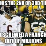 Packers Meme | IS THIS THE 2ND OR 3RD TIME? YOU SCREWED A FRANCHISE OUT OF MILLIONS | image tagged in memes,packers | made w/ Imgflip meme maker
