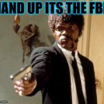when u dab too much  | HAND UP ITS THE FBI! | image tagged in memes,say that again i dare you | made w/ Imgflip meme maker