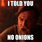 You Were The Chosen One (Star Wars) Meme | I TOLD YOU NO ONIONS | image tagged in memes,you were the chosen one star wars | made w/ Imgflip meme maker