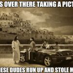 Jesus Talking To Cool Dude Meme | I WAS OVER THERE TAKING A PICTURE AND THESE DUDES RUN UP AND STOLE MY CAR | image tagged in memes,jesus talking to cool dude | made w/ Imgflip meme maker