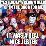Clowns | YESTERDAY A CLOWN HELD OPEN THE DOOR FOR ME IT WAS A REAL NICE JESTER | image tagged in clowns | made w/ Imgflip meme maker