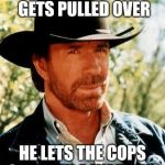 Chuck Norris Meme | WHEN CHUCK NORRIS GETS PULLED OVER HE LETS THE COPS OFF WITH A WARNING | image tagged in memes,chuck norris | made w/ Imgflip meme maker
