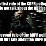 The GDPR policy | The first rule of the GDPR policy is: you do not talk about the GDPR policy. The second rule of the GDPR policy is:  you DO NOT talk about t | image tagged in fight club,gdpr | made w/ Imgflip meme maker
