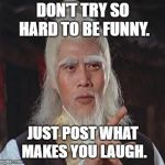 Wise Kung Fu Master | DON'T TRY SO HARD TO BE FUNNY. JUST POST WHAT MAKES YOU LAUGH. | image tagged in wise kung fu master | made w/ Imgflip meme maker