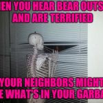 Scared skeleton | WHEN YOU HEAR BEAR OUTSIDE AND ARE TERRIFIED YOUR NEIGHBORS MIGHT SEE WHAT'S IN YOUR GARBAGE | image tagged in waiting skeleton | made w/ Imgflip meme maker
