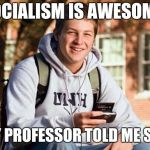 College Freshman Meme | SOCIALISM IS AWESOME! MY PROFESSOR TOLD ME SO! | image tagged in memes,college freshman | made w/ Imgflip meme maker