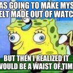 Mocking Spongebob Meme | I WAS GOING TO MAKE MYSELF A BELT MADE OUT OF WATCHES BUT THEN I REALIZED IT WOULD BE A WAIST OF TIME. | image tagged in memes,mocking spongebob | made w/ Imgflip meme maker