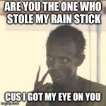 Look At Me Meme | ARE YOU THE ONE WHO STOLE MY RAIN STICK CUS I GOT MY EYE ON YOU | image tagged in memes,look at me | made w/ Imgflip meme maker