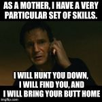 Liam Neeson Taken Meme | AS A MOTHER, I HAVE A VERY PARTICULAR SET OF SKILLS. I WILL HUNT YOU DOWN, I WILL FIND YOU, AND I WILL BRING YOUR BUTT HOME | image tagged in memes,liam neeson taken | made w/ Imgflip meme maker