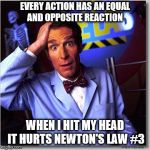 Bill Nye The Science Guy Meme | EVERY ACTION HAS AN EQUAL AND OPPOSITE REACTION WHEN I HIT MY HEAD IT HURTS NEWTON'S LAW #3 | image tagged in memes,bill nye the science guy | made w/ Imgflip meme maker