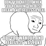 I Know That Feel Bro Meme | DON'T YOU HATE IT, WHEN YOU'RE HAVING THE BEST DREAM, AND IT FEELS SO REAL BUT YOU WAKE UP, AND REALIZE IT WAS FAKE | image tagged in memes,i know that feel bro | made w/ Imgflip meme maker