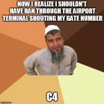 Ordinary Muslim Man Meme | NOW I REALIZE I SHOULDN'T HAVE RAN THROUGH THE AIRPORT TERMINAL SHOUTING MY GATE NUMBER C4 | image tagged in memes,ordinary muslim man | made w/ Imgflip meme maker