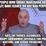 Dr Evil Laser Meme | PEOPLE WHO SMOKE MARIJUANA ARE LAZY, HAVE ISSUES, OR ARE BAD PEOPLE, SAYS THE THIEVES, ALCOHOLICS, CORRUPT GOVERNMENT OFFICIALS, FOR-PROFIT  | image tagged in memes,dr evil laser | made w/ Imgflip meme maker