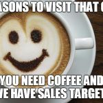 coffee | REASONS TO VISIT THAT CAF YOU NEED COFFEE AND WE HAVE SALES TARGETS | image tagged in coffee | made w/ Imgflip meme maker