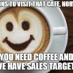 coffee | REASONS TO VISIT THAT CAFE, NORWICH: YOU NEED COFFEE AND WE HAVE SALES TARGETS | image tagged in coffee | made w/ Imgflip meme maker