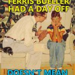 Bueller? Bueller? :) | JUST BECAUSE FERRIS BUELLER HAD A DAY OFF DOESN'T MEAN YOU CAN YOU | image tagged in memes,the probelm is,ferris bueller,the problem is | made w/ Imgflip meme maker