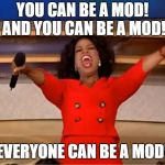 Oprah You Get A Meme | YOU CAN BE A MOD! AND YOU CAN BE A MOD! EVERYONE CAN BE A MOD! | image tagged in memes,oprah you get a | made w/ Imgflip meme maker