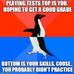 playing tests | PLAYING TESTS:TOP IS YOU, HOPING TO GET A GOOD GRADE BOTTOM IS YOUR SKILLS, COUSE.. YOU PROBABLY DIDN'T PRACTICE | image tagged in memes,socially awesome awkward penguin,band,school | made w/ Imgflip meme maker