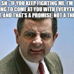 "mr. bean angry | SN: ""IF YOU KEEP FIGHTING ME, I'M GOING TO COME AT YOU WITH EVERYTHING I GOT, AND THAT'S A PROMISE, NOT A THREAT"" 