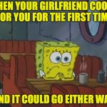 I love her, but I also love life. | WHEN YOUR GIRLFRIEND COOKS FOR YOU FOR THE FIRST TIME AND IT COULD GO EITHER WAY | image tagged in spongebob waiting,memes,honesty | made w/ Imgflip meme maker