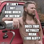 Almost busy | IF I AIN'T NOT DONE MUCH OF NOTHIN' DOES THAT ACTUALLY MEAN I DID ALOT? | image tagged in almost redneck,grammar nazi,redneck,english,country boy | made w/ Imgflip meme maker