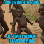 Develping World... With Spinners | CAR IS WORTH $400 30 YEAR PAYMENT PLAN FOR RIMS | image tagged in memes,third world success kid,rims,crown victoria,debt | made w/ Imgflip meme maker