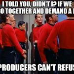 Star Trek Red Shirts | I TOLD YOU, DIDN'T I? IF WE ALL GO TOGETHER AND DEMAND A RAISE THE PRODUCERS CAN'T REFUSE IT | image tagged in star trek red shirts | made w/ Imgflip meme maker