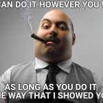 After it's done he will come out and tell you it's all wrong. | YOU CAN DO IT HOWEVER YOU WANT AS LONG AS YOU DO IT THE WAY THAT I SHOWED YOU | image tagged in memes,scumbag boss,boss,work | made w/ Imgflip meme maker