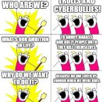 What Do We Want 3 Meme | WHO ARE WE? TROLLS AND CYBERBULLIES! WHAT'S OUR AMBITION IN LIFE? TO ANNOY, HARASS AND BULLY PEOPLE UNTIL THEY KILL THEMSELVES. WHY DO WE WA | image tagged in memes,what do we want 3 | made w/ Imgflip meme maker